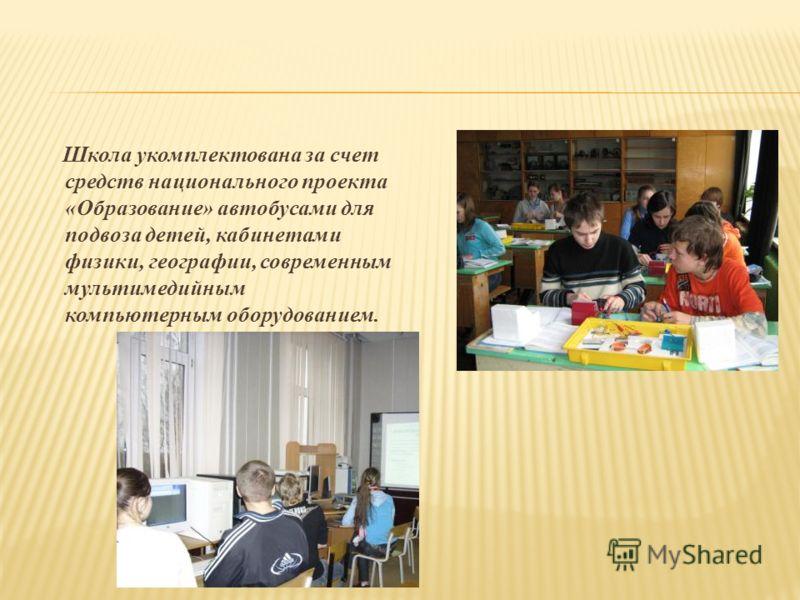 Школа укомплектована за счет средств национального проекта «Образование» автобусами для подвоза детей, кабинетами физики, географии, современным мультимедийным компьютерным оборудованием.