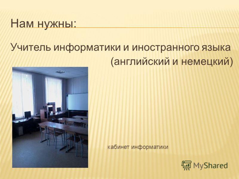 Нам нужны: Учитель информатики и иностранного языка (английский и немецкий) кабинет информатики