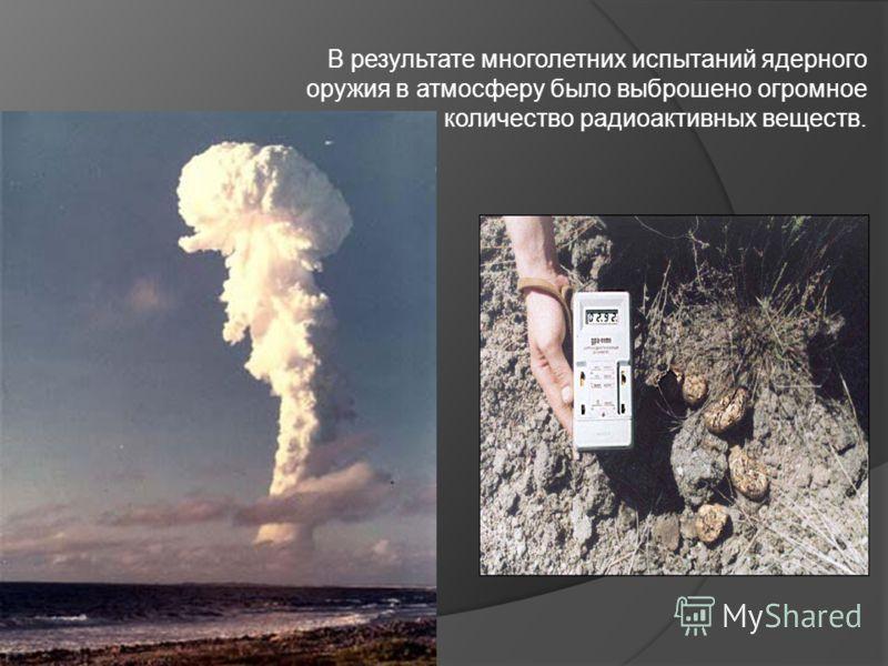 В результате многолетних испытаний ядерного оружия в атмосферу было выброшено огромное количество радиоактивных веществ.