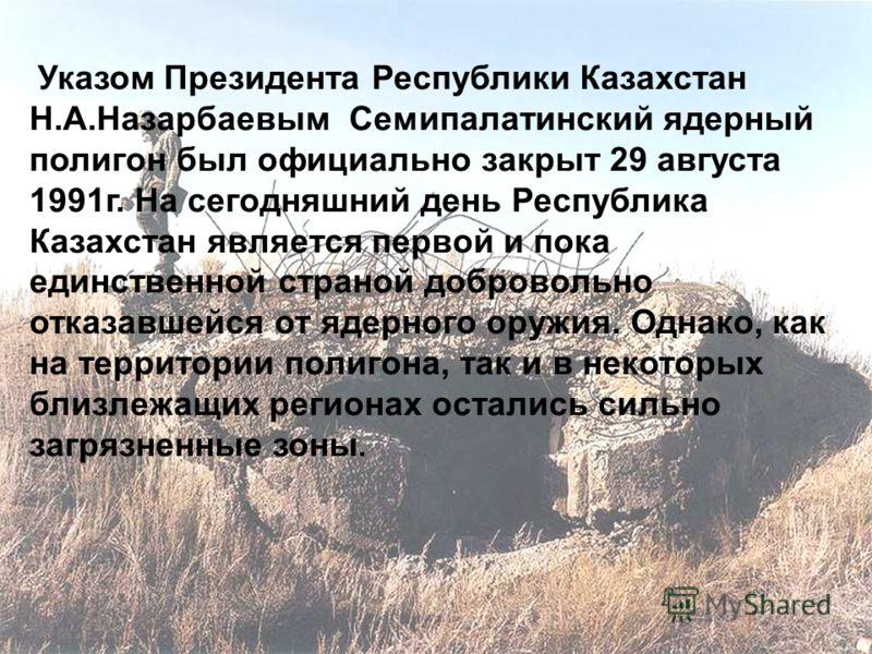 Указом Президента Республики Казахстан Н.А.Назарбаевым Семипалатинский ядерный полигон был официально закрыт 29 августа 1991г. На сегодняшний день Республика Казахстан является первой и пока единственной страной добровольно отказавшейся от ядерного о