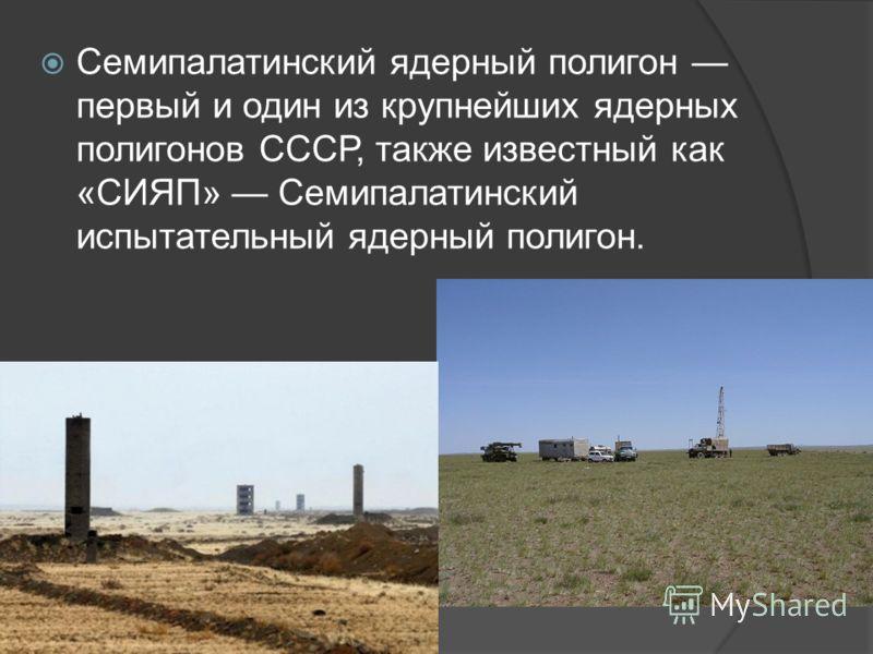 Семипалатинский ядерный полигон первый и один из крупнейших ядерных полигонов СССР, также известный как «СИЯП» Семипалатинский испытательный ядерный полигон.