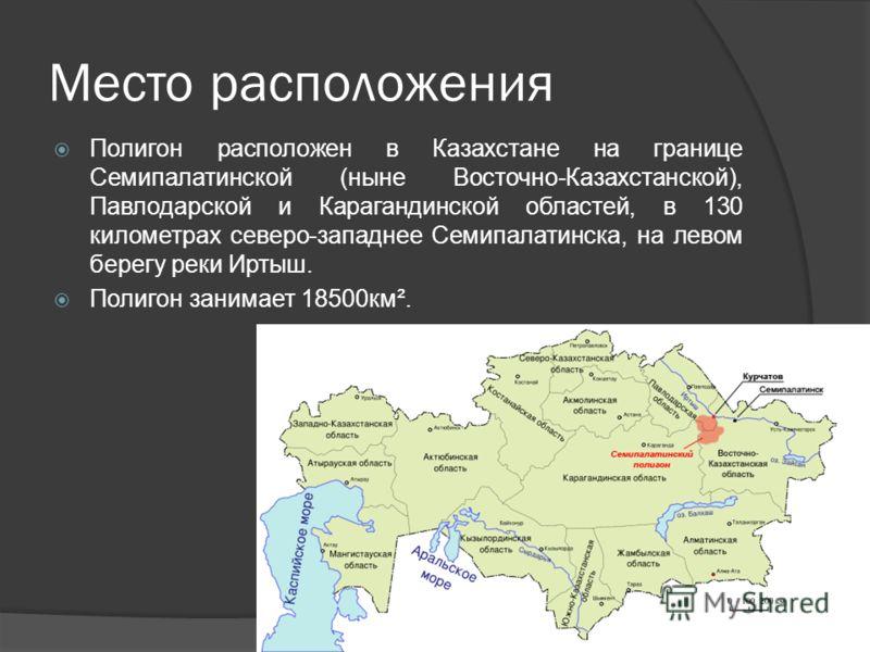 Место расположения Полигон расположен в Казахстане на границе Семипалатинской (ныне Восточно-Казахстанской), Павлодарской и Карагандинской областей, в 130 километрах северо-западнее Семипалатинска, на левом берегу реки Иртыш. Полигон занимает 18500км