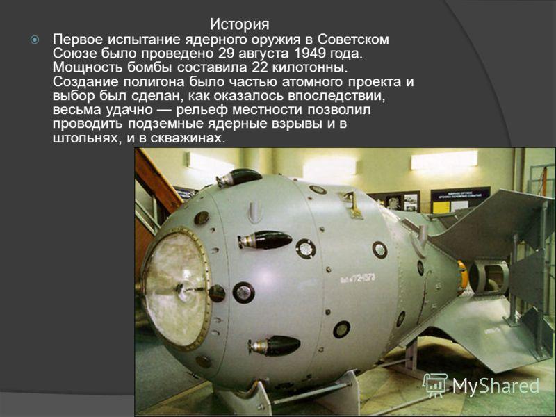 Первое испытание ядерного оружия в Советском Союзе было проведено 29 августа 1949 года. Мощность бомбы составила 22 килотонны. Создание полигона было частью атомного проекта и выбор был сделан, как оказалось впоследствии, весьма удачно рельеф местнос