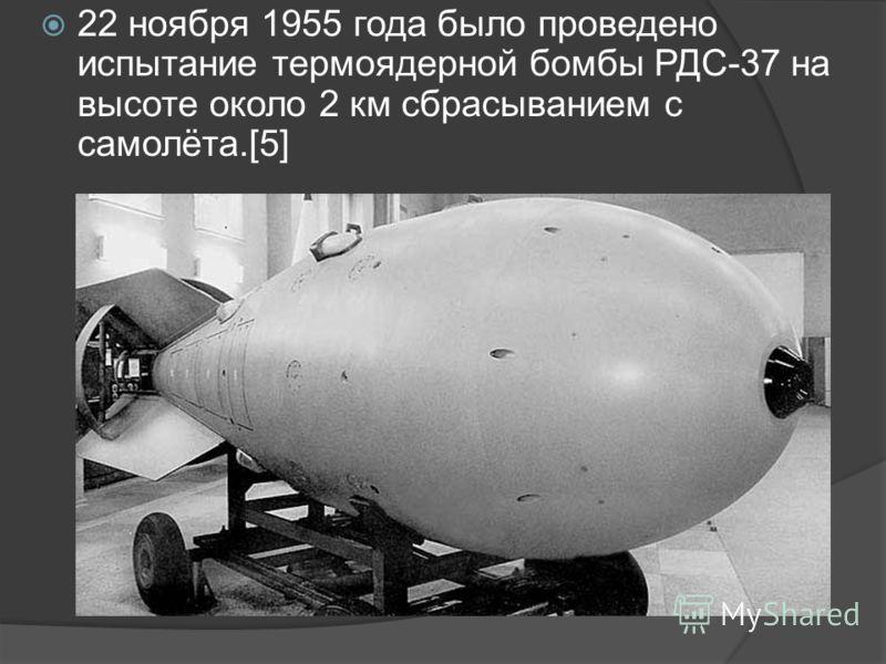 22 ноября 1955 года было проведено испытание термоядерной бомбы РДС-37 на высоте около 2 км сбрасыванием с самолёта.[5]