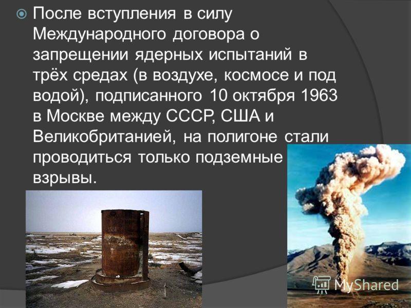 После вступления в силу Международного договора о запрещении ядерных испытаний в трёх средах (в воздухе, космосе и под водой), подписанного 10 октября 1963 в Москве между СССР, США и Великобританией, на полигоне стали проводиться только подземные взр