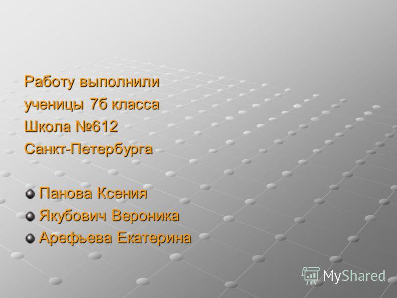 Работу выполнили ученицы 7б класса Школа 612 Санкт-Петербурга Панова Ксения Якубович Вероника Арефьева Екатерина