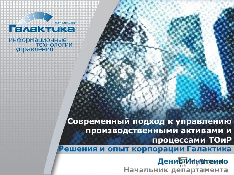 Современный подход к управлению производственными активами и процессами ТОиР Решения и опыт корпорации Галактика Денис Игнатенко Начальник департамента