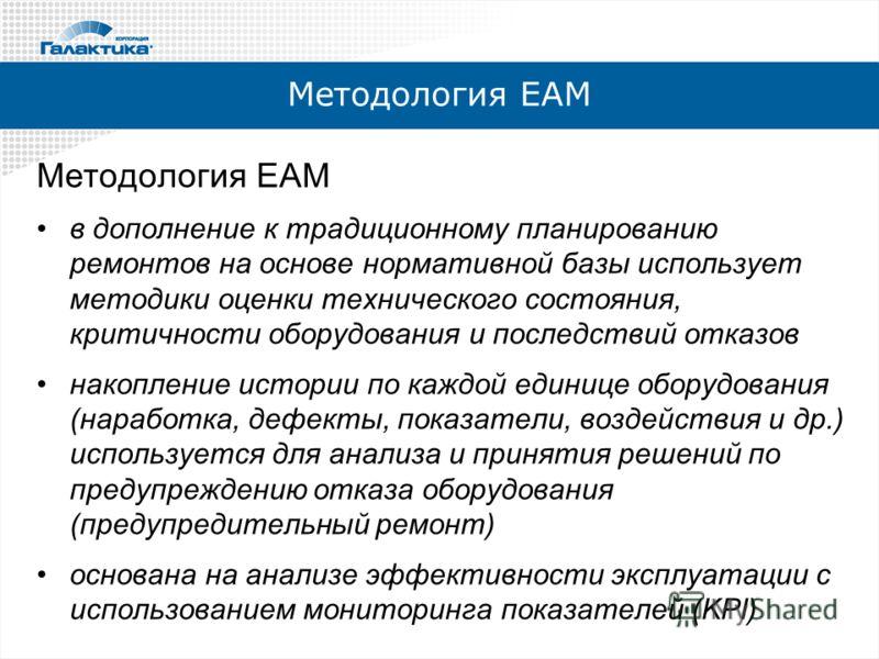 Методология ЕАМ в дополнение к традиционному планированию ремонтов на основе нормативной базы использует методики оценки технического состояния, критичности оборудования и последствий отказов накопление истории по каждой единице оборудования (наработ