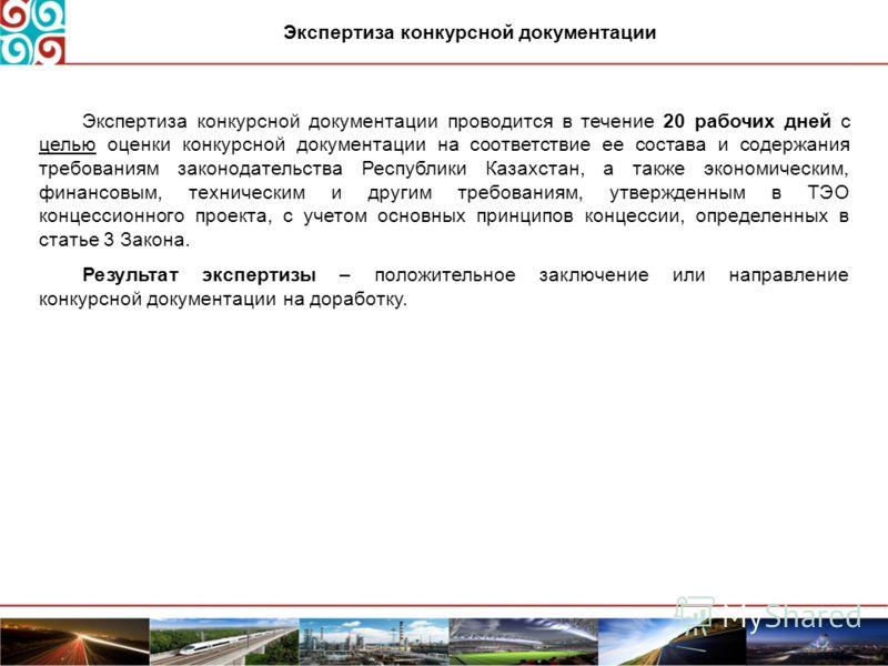 Экспертиза конкурсной документации проводится в течение 20 рабочих дней с целью оценки конкурсной документации на соответствие ее состава и содержания требованиям законодательства Республики Казахстан, а также экономическим, финансовым, техническим и