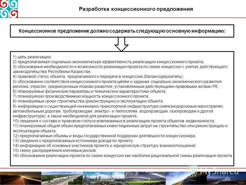 Разработка концессионного предложения Концессионное предложение должно содержать следующую основную информацию: 1) цель реализации; 2) предполагаемая социально-экономическая эффективность реализации концессионного проекта; 3) обоснование необходимост