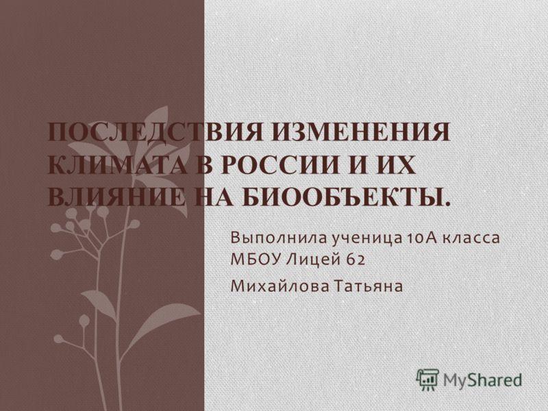 Выполнила ученица 10А класса МБОУ Лицей 62 Михайлова Татьяна ПОСЛЕДСТВИЯ ИЗМЕНЕНИЯ КЛИМАТА В РОССИИ И ИХ ВЛИЯНИЕ НА БИООБЪЕКТЫ.