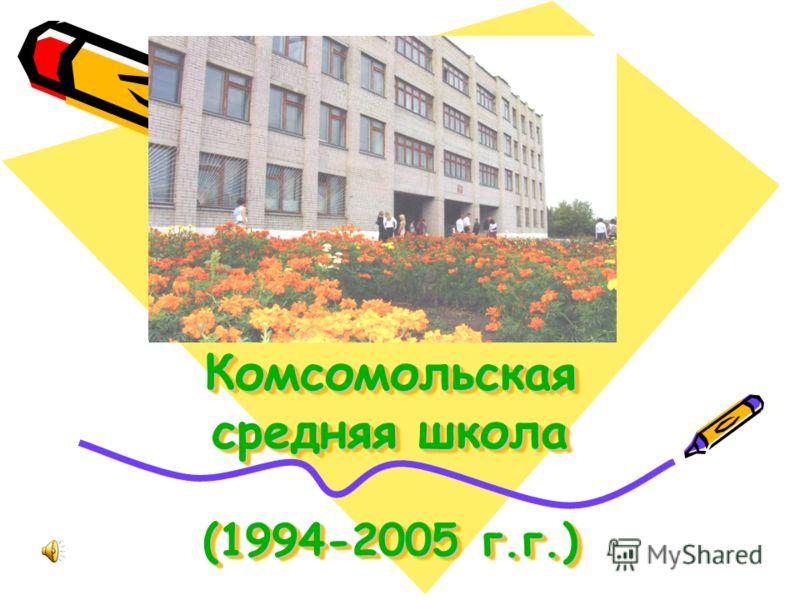 Комсомольская средняя школа (1994-2005 г.г.) Комсомольская средняя школа (1994-2005 г.г.)