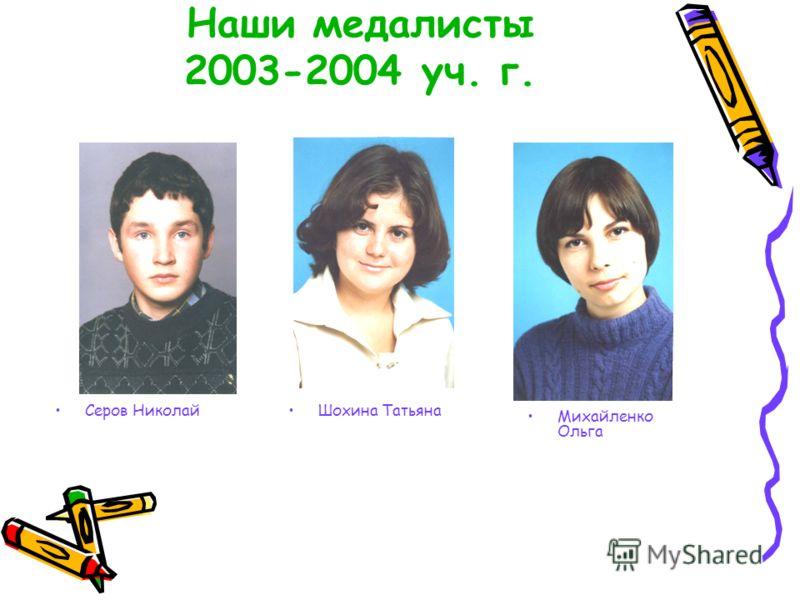 Наши медалисты 2003-2004 уч. г. Серов НиколайШохина Татьяна Михайленко Ольга