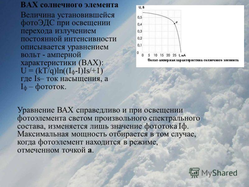 ВАХ солнечного элемента Величина установившейся фотоЭДС при освещении перехода излучением постоянной интенсивности описывается уравнением вольт - амперной характеристики (ВАХ): U = (kT/q)ln((I ф -I)Is/+1) где Is– ток насыщения, а I ф – фототок. Уравн