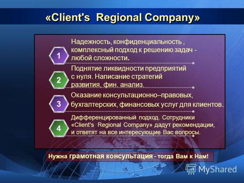«Client's Regional Сompany» Надежность, конфиденциальность, комплексный подход к решению задач - любой сложности. 1 Поднятие ликвидности предприятий с нуля. Написание стратегий развития, фин. анализ. 2 Оказание консультационно–правовых, бухгалтерских