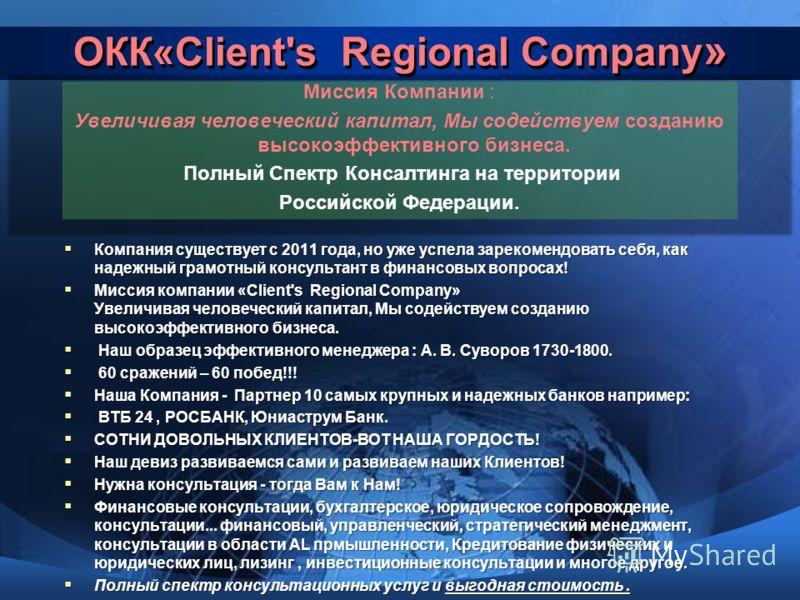 ОКК«Client's Regional Сompany » Миссия Компании : Увеличивая человеческий капитал, Мы содействуем созданию высокоэффективного бизнеса. Полный Спектр Консалтинга на территории Российской Федерации. Компания существует с 2011 года, но уже успела зареко