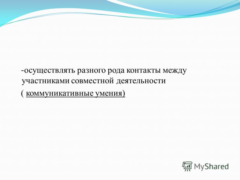 - осуществлять разного рода контакты между участниками совместной деятельности ( коммуникативные умения)
