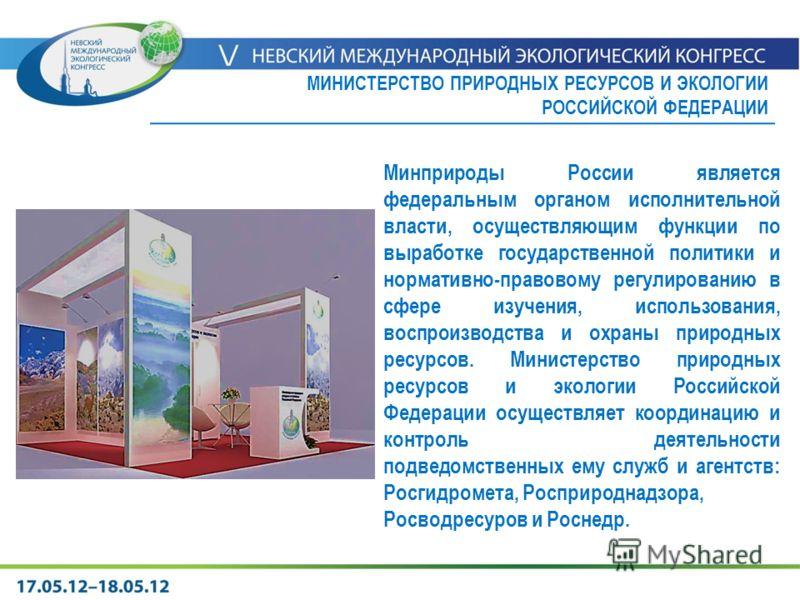 Минприроды России является федеральным органом исполнительной власти, осуществляющим функции по выработке государственной политики и нормативно-правовому регулированию в сфере изучения, использования, воспроизводства и охраны природных ресурсов. Мини