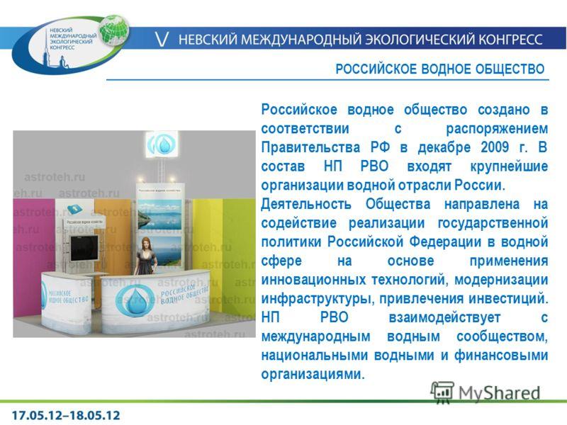 Российское водное общество создано в соответствии с распоряжением Правительства РФ в декабре 2009 г. В состав НП РВО входят крупнейшие организации водной отрасли России. Деятельность Общества направлена на содействие реализации государственной полити