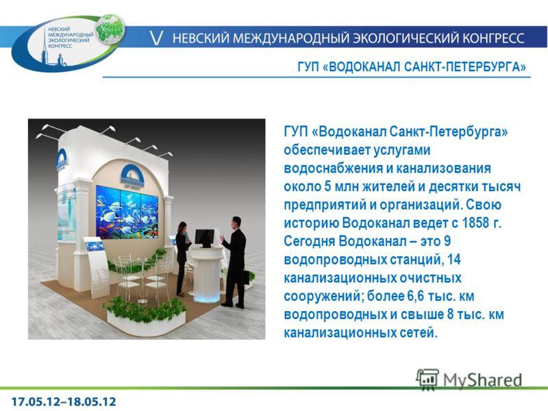 ГУП «Водоканал Санкт-Петербурга» обеспечивает услугами водоснабжения и канализования около 5 млн жителей и десятки тысяч предприятий и организаций. Свою историю Водоканал ведет с 1858 г. Сегодня Водоканал – это 9 водопроводных станций, 14 канализацио