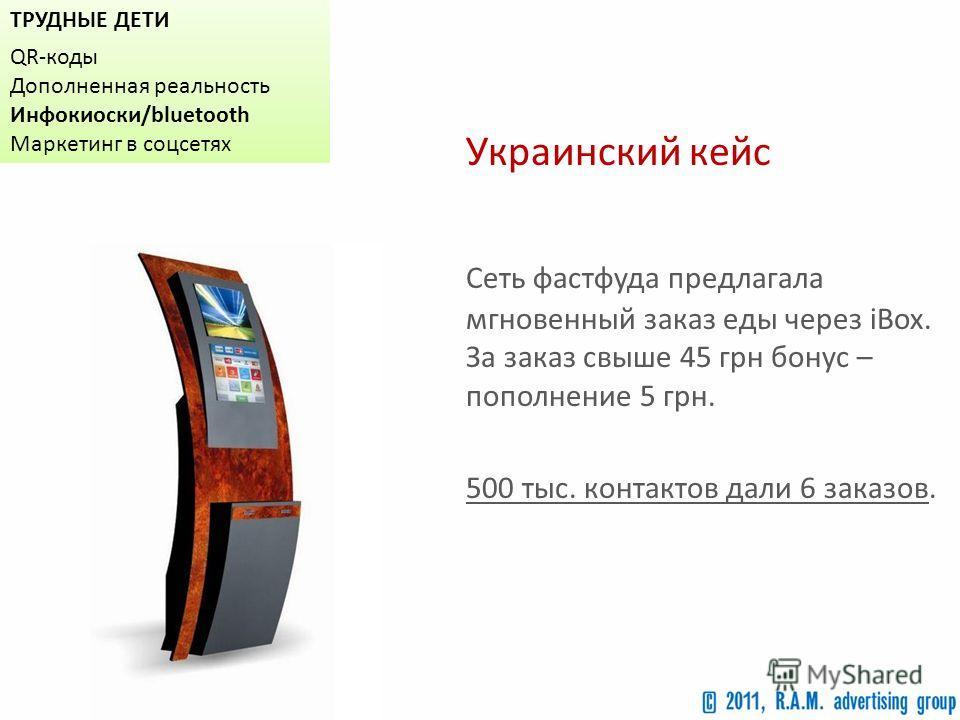 ТРУДНЫЕ ДЕТИ QR-коды Дополненная реальность Инфокиоски/bluetooth Маркетинг в соцсетях Украинский кейс Сеть фастфуда предлагала мгновенный заказ еды через iBox. За заказ свыше 45 грн бонус – пополнение 5 грн. 500 тыс. контактов дали 6 заказов.