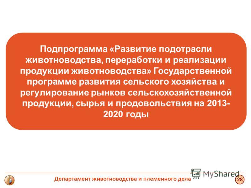 Подпрограмма «Развитие подотрасли животноводства, переработки и реализации продукции животноводства» Государственной программе развития сельского хозяйства и регулирование рынков сельскохозяйственной продукции, сырья и продовольствия на 2013- 2020 го