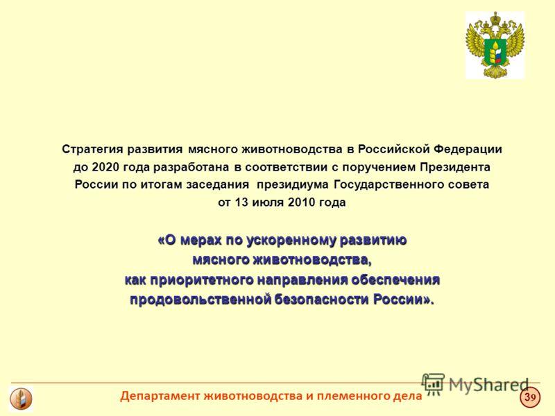 Стратегия развития мясного животноводства в Российской Федерации до 2020 года разработана в соответствии с поручением Президента России по итогам заседания президиума Государственного совета от 13 июля 2010 года «О мерах по ускоренному развитию мясно