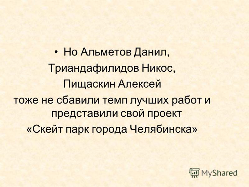 Но Альметов Данил, Триандафилидов Никос, Пищаскин Алексей тоже не сбавили темп лучших работ и представили свой проект «Скейт парк города Челябинска»