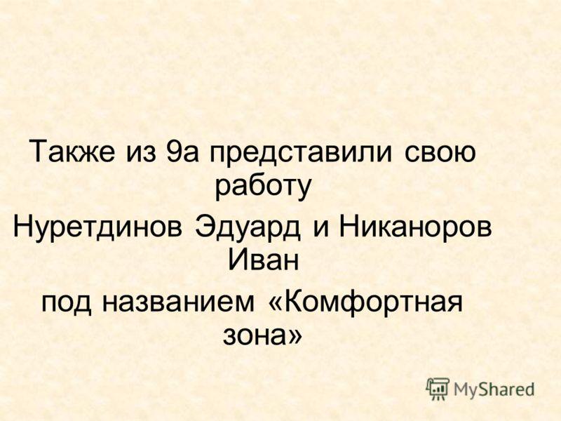Также из 9а представили свою работу Нуретдинов Эдуард и Никаноров Иван под названием «Комфортная зона»