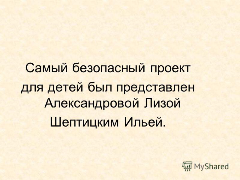 Самый безопасный проект для детей был представлен Александровой Лизой Шептицким Ильей.