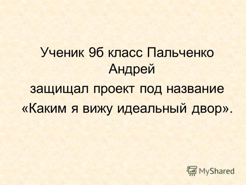 Ученик 9б класс Пальченко Андрей защищал проект под название «Каким я вижу идеальный двор».
