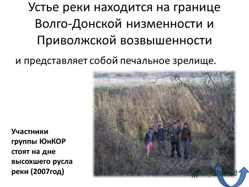 Устье реки находится на границе Волго-Донской низменности и Приволжской возвышенности и представляет собой печальное зрелище. Участники группы ЮнКОР стоят на дне высохшего русла реки (2007год)