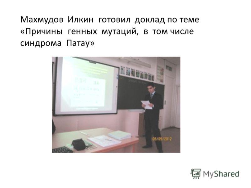 Махмудов Илкин готовил доклад по теме «Причины генных мутаций, в том числе синдрома Патау»