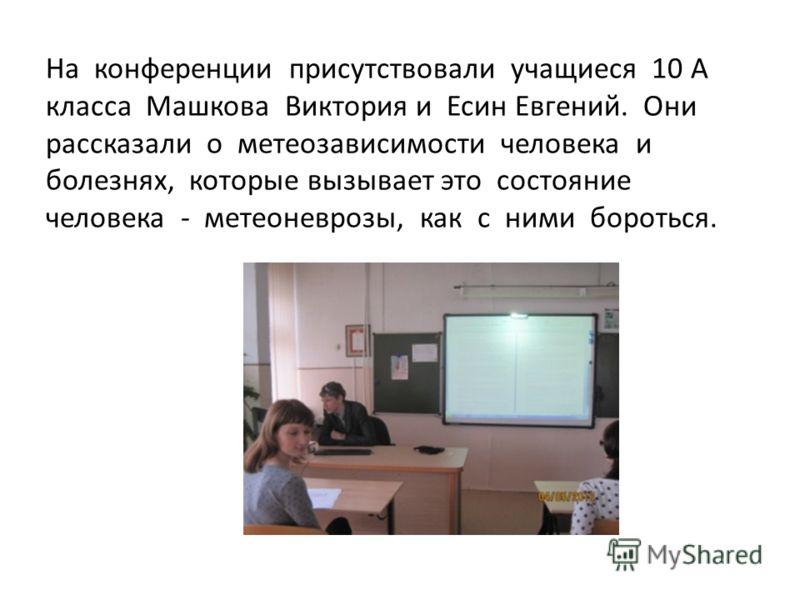 На конференции присутствовали учащиеся 10 А класса Машкова Виктория и Есин Евгений. Они рассказали о метеозависимости человека и болезнях, которые вызывает это состояние человека - метеоневрозы, как с ними бороться.