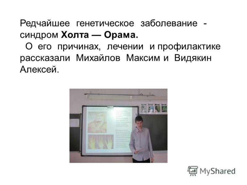 Редчайшее генетическое заболевание - синдром Холта Орама. О его причинах, лечении и профилактике рассказали Михайлов Максим и Видякин Алексей.