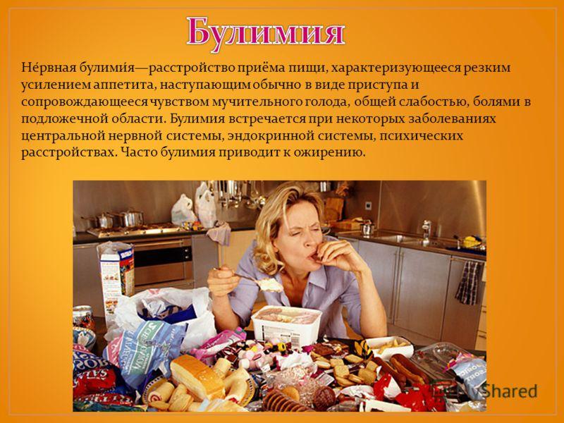 Нервная булимия расстройство приёма пищи, характеризующееся резким усилением аппетита, наступающим обычно в виде приступа и сопровождающееся чувством мучительного голода, общей слабостью, болями в подложечной области. Булимия встречается при некоторы
