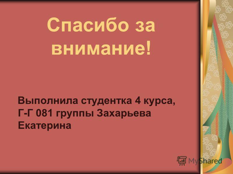 Спасибо за внимание! Выполнила студентка 4 курса, Г-Г 081 группы Захарьева Екатерина