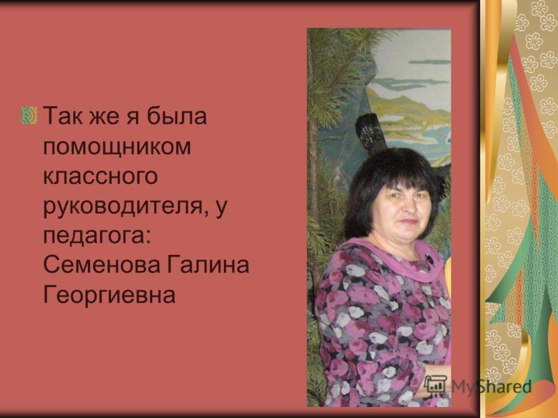 Так же я была помощником классного руководителя, у педагога: Семенова Галина Георгиевна