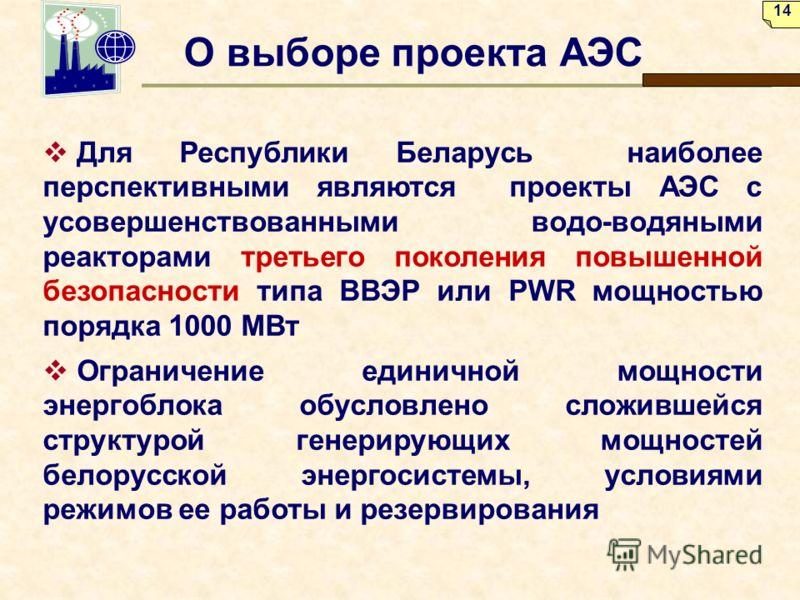 О выборе проекта АЭС Для Республики Беларусь наиболее перспективными являются проекты АЭС с усовершенствованными водо-водяными реакторами третьего поколения повышенной безопасности типа ВВЭР или PWR мощностью порядка 1000 МВт Ограничение единичной мо
