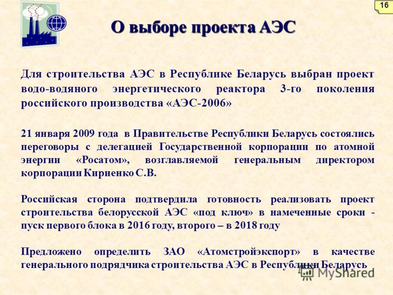 О выборе проекта АЭС Для строительства АЭС в Республике Беларусь выбран проект водо-водяного энергетического реактора 3-го поколения российского производства «АЭС-2006» 21 января 2009 года в Правительстве Республики Беларусь состоялись переговоры с д