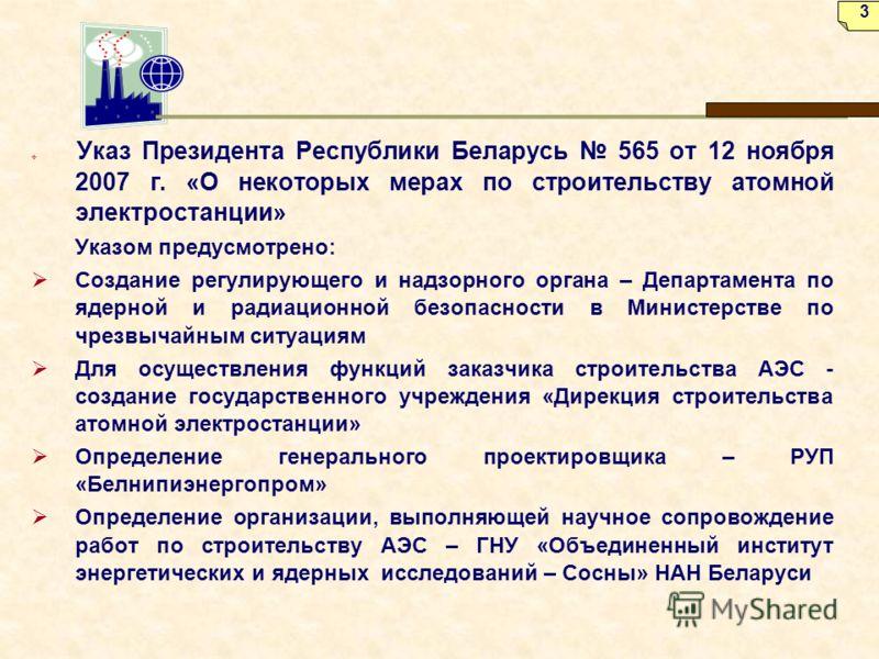 Указ Президента Республики Беларусь 565 от 12 ноября 2007 г. «О некоторых мерах по строительству атомной электростанции» Указом предусмотрено: Создание регулирующего и надзорного органа – Департамента по ядерной и радиационной безопасности в Министер