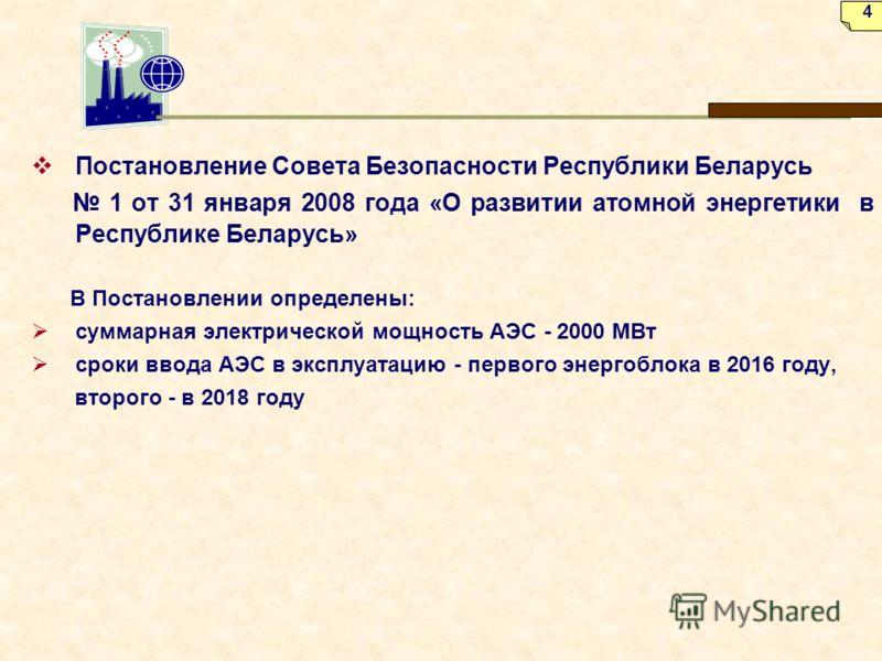 Постановление Совета Безопасности Республики Беларусь 1 от 31 января 2008 года «О развитии атомной энергетики в Республике Беларусь» В Постановлении определены: суммарная электрической мощность АЭС - 2000 МВт сроки ввода АЭС в эксплуатацию - первого