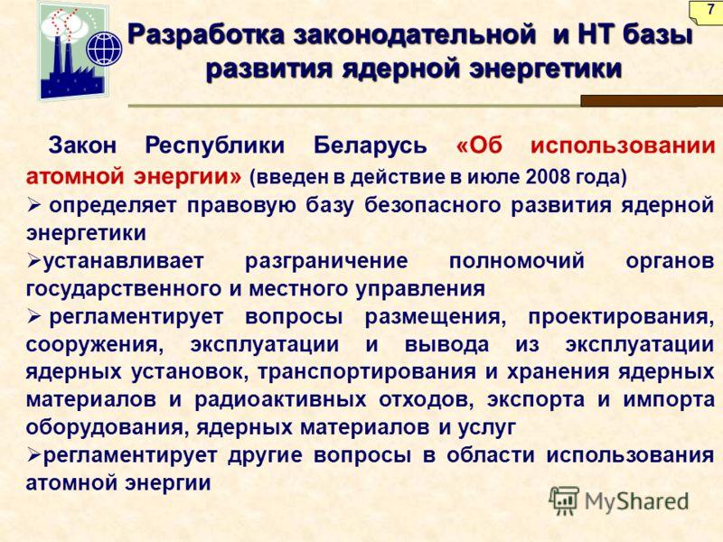 Разработка законодательной и НТ базы развития ядерной энергетики Закон Республики Беларусь «Об использовании атомной энергии» (введен в действие в июле 2008 года) определяет правовую базу безопасного развития ядерной энергетики устанавливает разграни