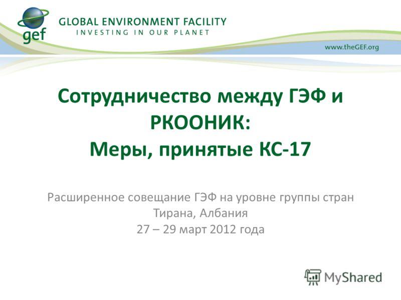 Сотрудничество между ГЭФ и РКООНИК: Меры, принятые КС-17 Расширенное совещание ГЭФ на уровне группы стран Тирана, Албания 27 – 29 март 2012 года