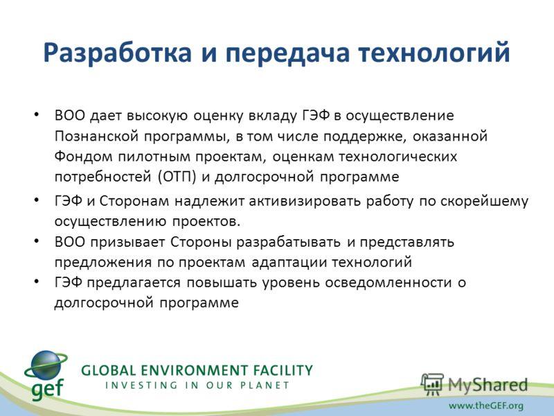 Разработка и передача технологий ВОО дает высокую оценку вкладу ГЭФ в осуществление Познанской программы, в том числе поддержке, оказанной Фондом пилотным проектам, оценкам технологических потребностей (ОТП) и долгосрочной программе ГЭФ и Сторонам на