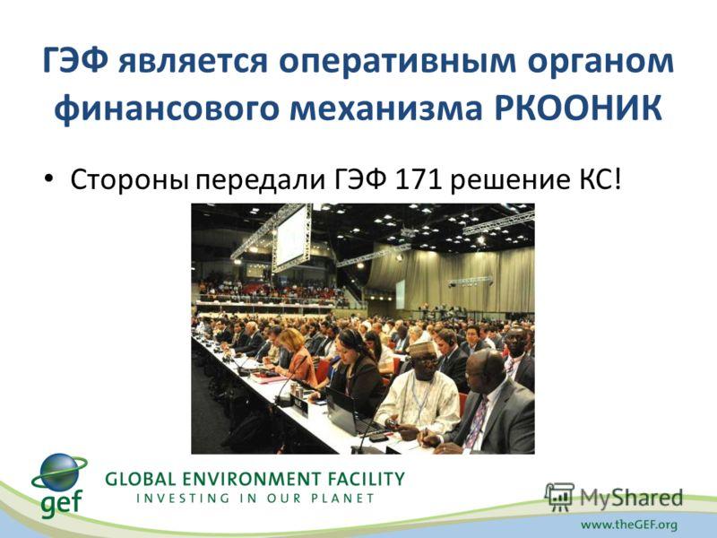 ГЭФ является оперативным органом финансового механизма РКООНИК Стороны передали ГЭФ 171 решение КС!