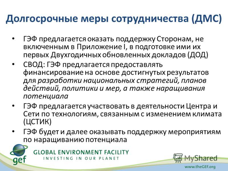Долгосрочные меры сотрудничества (ДМС) ГЭФ предлагается оказать поддержку Сторонам, не включенным в Приложение I, в подготовке ими их первых Двухгодичных обновленных докладов (ДОД) СВОД: ГЭФ предлагается предоставлять финансирование на основе достигн