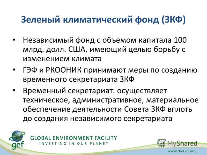 Зеленый климатический фонд (ЗКФ) Независимый фонд с объемом капитала 100 млрд. долл. США, имеющий целью борьбу с изменением климата ГЭФ и РКООНИК принимают меры по созданию временного секретариата ЗКФ Временный секретариат: осуществляет техническое,