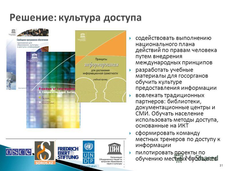 31 содействовать выполнению национального плана действий по правам человека путем внедрения международных принципов разработать учебные материалы для госорганов обучить культуре предоставления информации вовлекать традиционных партнеров: библиотеки,