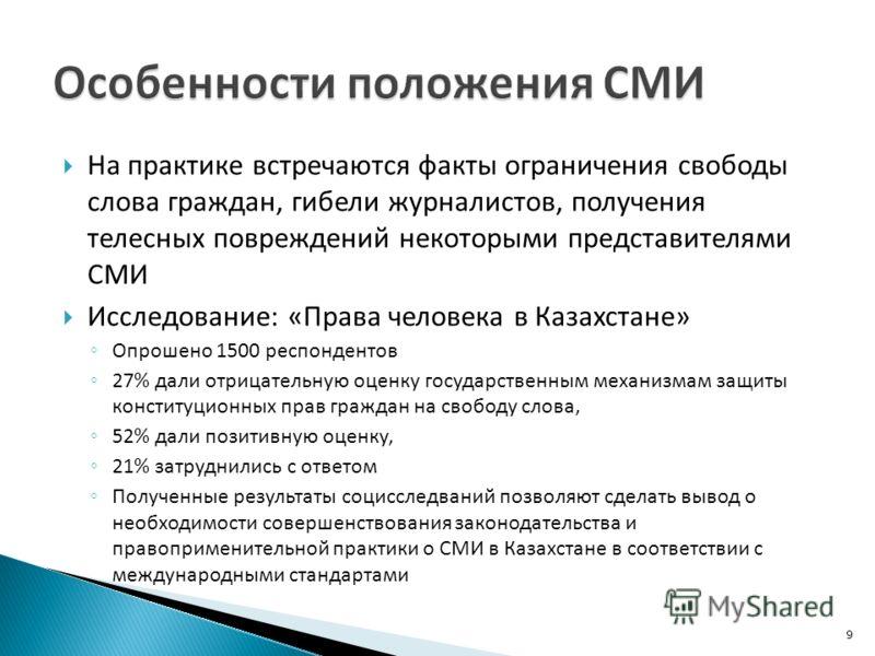 На практике встречаются факты ограничения свободы слова граждан, гибели журналистов, получения телесных повреждений некоторыми представителями СМИ Исследование: «Права человека в Казахстане» Опрошено 1500 респондентов 27% дали отрицательную оценку го